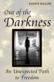 Out of the Darkness: An Unexpected Path to Freedom ebook by Karrie Wallen