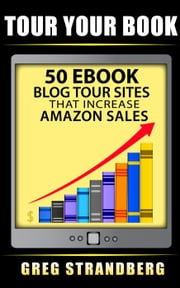 Tour Your Book 50 eBook Blog Tour Sites That Increase Amazon Sales ebook by Greg Strandberg