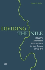 Dividing the Nile - Egypt's Economic Nationalists in the Sudan 1918-56 ebook by David E. Mills