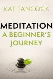 Meditation - A Beginner's Journey ebook by Kat Tancock