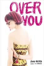 Over You ebook by Amy Reed