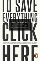 To Save Everything, Click Here - Technology, Solutionism, and the Urge to Fix Problems that Don't Exist ebook by Evgeny Morozov
