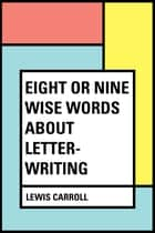 Eight or Nine Wise Words about Letter-Writing ebook by Lewis Carroll