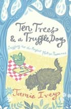 Ten Trees and a Truffle Dog: Sniffing Out the Perfect Plot in Provence ebook by Jamie Ivey