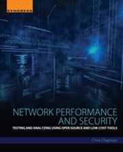 Network Performance and Security - Testing and Analyzing Using Open Source and Low-Cost Tools ebook by Chris Chapman