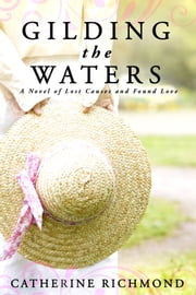 Gilding the Waters - A Novel of Lost Causes and Found Love ebook by Catherine Richmond