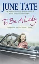 To Be A Lady - A compelling 1950s saga of love and ambition ebook by June Tate