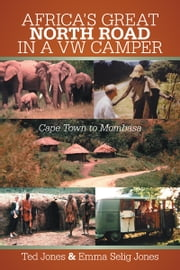 AFRICA'S GREAT NORTH ROAD IN A VW CAMPER - Cape Town to Mombasa ebook by Ted Jones & Emma Selig Jones
