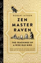Zen Master Raven - The Teachings of a Wise Old Bird ebook by Robert Aitken, Nelson Foster, Jennifer Rain Crosby