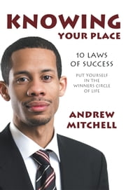 Knowing Your Place - 10 Laws Of Success Put Yourself In The Winners Circle Of Life ebook by Andrew Mitchell