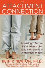The Attachment Connection - Parenting a Secure and Confident Child Using the Science of Attachment Theory ebook by Ruth Newton, PhD,Allan Schore, PhD