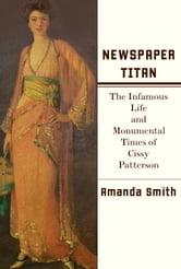 Newspaper Titan - The Infamous Life and Monumental Times of Cissy Patterson ebook by Amanda Smith