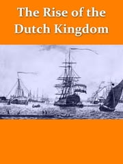 The Rise of the Dutch Kingdom 1795-1813 [Illustrated] - A Short Account of the Early Development of the Modern KIngdom of the Netherlands ebook by Hendrik Willem van Loon