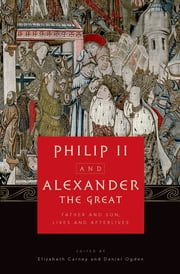 Philip II and Alexander the Great - Father and Son, Lives and Afterlives ebook by Elizabeth Carney,Daniel Ogden