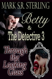 Betty & The Detective, Book Three: Through the Looking Glass ebook by Mark S. R. Sterling