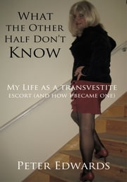 What the other half don't know - My Life as a transvestite escort (and how I became one) ebook by Peter Edwards