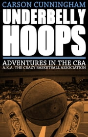 Underbelly Hoops - Adventures in the CBA - A.K.A. The Crazy Basketball Association ebook by Carson Cunningham