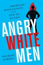 Angry White Men - American Masculinity at the End of an Era ebook by Michael Kimmel