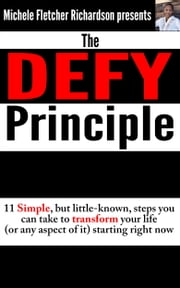 The DEFY Principle (Volume 1): 11 Simple, But Little-Known Things You Can Do to Change Your Life (or any aspect of it) Starting Right Now ebook by Michele Richardson