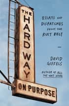 The Hard Way on Purpose - Essays and Dispatches from the Rust Belt ebook by David Giffels
