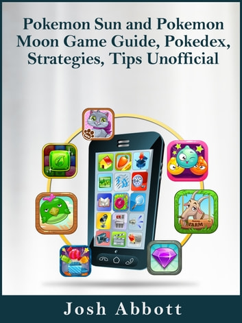Pokemon Sun and Pokemon Moon Game Guide, Pokedex, Strategies, Tips Unofficial ebook by Josh Abbott