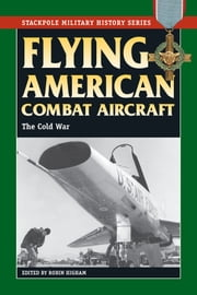 Flying American Combat Aircraft - Vol. 2, The Cold War ebook by Robin Higham
