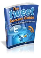 The Tweet Success Guide ebook by Robert George