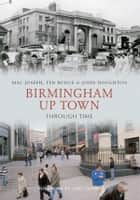 Birmingham Up Town Through Time ebook by Ted Rudge