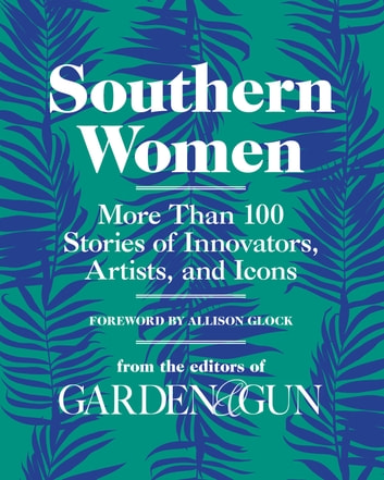 Southern Women - More Than 100 Stories of Innovators, Artists, and Icons ebook by Editors of Garden and Gun