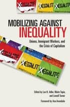 Mobilizing against Inequality - Unions, Immigrant Workers, and the Crisis of Capitalism ebook by Lee H. Adler, Maite Tapia, Lowell Turner