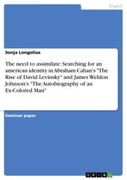 The need to assimilate: Searching for an american identity in Abraham Cahan's 'The Rise of David Levinsky' and James Weldon Johnson's 'The Autobiography of an Ex-Colored Man' ebook by Sonja Longolius