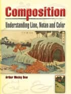 Composition - Understanding Line, Notan and Color ebook by Arthur Wesley Dow