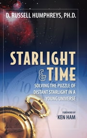 Starlight and Time - Solving the Puzzle of Distant Starlight in a Young Universe ebook by Dr. Russel Humphreys