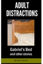 Adult Distractions: Gabriel's Bed and other stories ebook by Kim Pearson