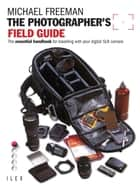 The Photographer's Field Guide - The Essential Handbook for Travelling with your Digital SLR Camera ebook by Michael Freeman