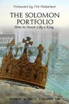 The Solomon Portfolio: How to Invest Like a King ebook by Robert W. Katz