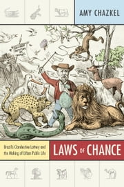 Laws of Chance - Brazil's Clandestine Lottery and the Making of Urban Public Life ebook by Amy Chazkel