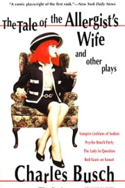 The Tale of the Allergist's Wife and Other Plays - The Tale of the Allergist's Wife, Vampire Lesbians of Sodom, Psycho Beach Party, The Lady in Questio ebook by Charles Busch