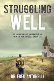 Struggling Well: Balancing the Love and Grace of God with the Pain and Questions of Life ebook by Dr. Fred Antonelli