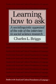 Learning How to Ask - A Sociolinguistic Appraisal of the Role of the Interview in Social Science Research ebook by Charles L. Briggs