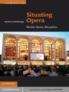 Situating Opera ebook by Herbert Lindenberger