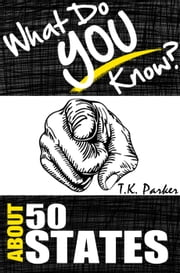 What Do You Know About the 50 States? The Unauthorized Trivia Quiz Game Book About 50 States Facts ebook by TK Parker