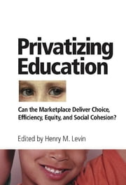 Privatizing Education - Can The School Marketplace Deliver Freedom Of Choice, Efficiency, Equity, And Social Cohesion? ebook by Henry Levin