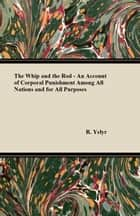The Whip And The Rod - An Account Of Corporal Punishment Among All Nations And For All Purposes ebook by R. Yelyr