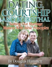 Dating, Courtship and Betrothal: Sorting Out Marriage Matters With Bible Principles ebook by Douglas Hammett