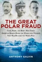 The Great Polar Fraud - Cook, Peary, and Byrd?How Three American Heroes Duped the World into Thinking They Had Reached the North Pole ebook by Anthony Galvin
