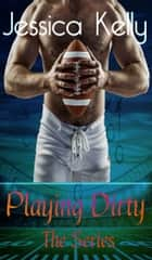 Playing Dirty - The Series ebook by Jessica Kelly