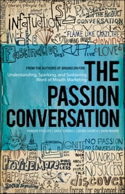The Passion Conversation - Understanding, Sparking, and Sustaining Word of Mouth Marketing ebook by Robbin Phillips,Greg Cordell,Geno Church,John Moore