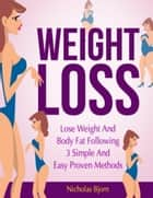 Weight Loss: Lose Weight and Body Fat Following 3 Simple and Easy Proven Methods ebook by Nicholas Bjorn