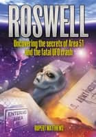 Roswell - Uncovering the Secrets of Area 51 and the Fatal UFO Crash ebook by Rupert Matthews